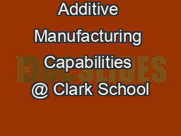Additive Manufacturing Capabilities @ Clark School PowerPoint PPT Presentation