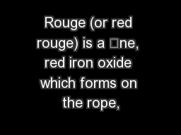 Rouge (or red rouge) is a ne, red iron oxide which forms on the rope,