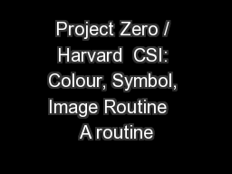 Project Zero / Harvard  CSI: Colour, Symbol, Image Routine   A routine