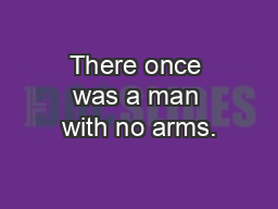 There once was a man with no arms.