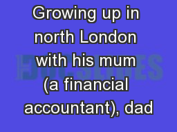 Growing up in north London with his mum (a financial accountant), dad