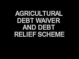 AGRICULTURAL DEBT WAIVER AND DEBT RELIEF SCHEME