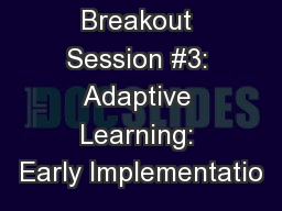 Breakout Session #3: Adaptive Learning: Early Implementatio
