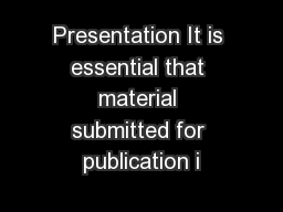 Presentation It is essential that material submitted for publication i