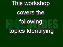 This workshop covers the following topics Identifying