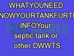 WHATYOUNEED TOKNOWYOURTANKFURTHER INFOYour septic tank or other DWWTS