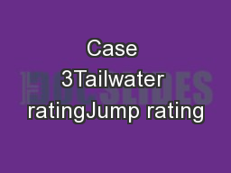 Case 3Tailwater ratingJump rating