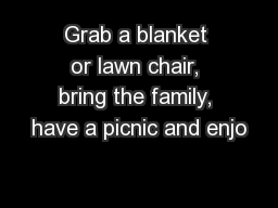 Grab a blanket or lawn chair, bring the family, have a picnic and enjo