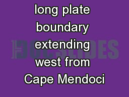 – a 160-mile long plate boundary extending west from Cape Mendoci