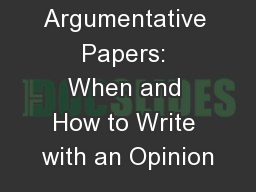 Argumentative Papers: When and How to Write with an Opinion PowerPoint PPT Presentation