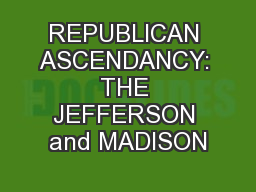 REPUBLICAN ASCENDANCY: THE JEFFERSON and MADISON