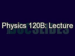 Physics 120B: Lecture PowerPoint PPT Presentation