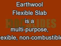 Earthwool Flexible Slab is a multi-purpose, exible, non-combustible,