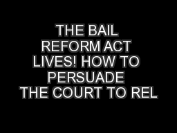 THE BAIL REFORM ACT LIVES! HOW TO PERSUADE THE COURT TO REL