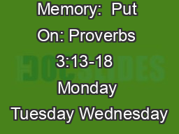 Scripture Memory:  Put On: Proverbs 3:13-18  Monday Tuesday Wednesday