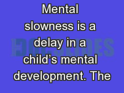 Mental slowness is a delay in a child's mental development. The
