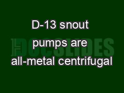 D-13 snout pumps are all-metal centrifugal