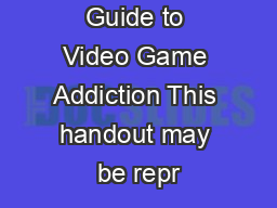 Guide to Video Game Addiction This handout may be repr