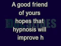 A good friend of yours hopes that hypnosis will improve h
