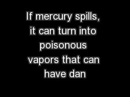 If mercury spills, it can turn into poisonous vapors that can have dan
