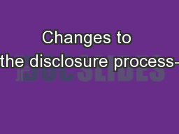 Changes to the disclosure process-