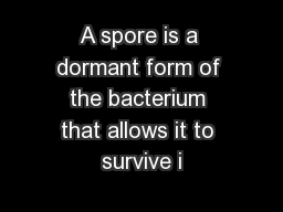 A spore is a dormant form of the bacterium that allows it to survive i