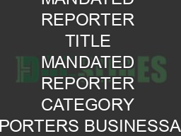 NAME OF MANDATED REPORTER TITLE MANDATED REPORTER CATEGORY REPORTERS BUSINESSAGE PowerPoint PPT Presentation