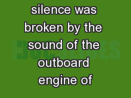 suddenly the silence was broken by the sound of the outboard engine of