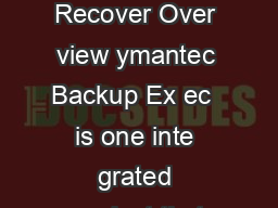 ymantec Backup Ex ec  Better backup f or all Data Sheet Backup and Disas ter Recover Over view ymantec Backup Ex ec  is one inte grated product that pro tects virtual and ph ysical en vironments simp
