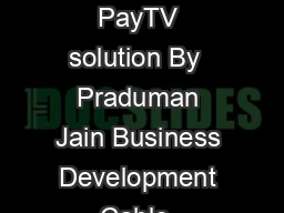 Satellite  Cable TV ADDRESSABLE CABLE TV SYSTEMS  An affordable PayTV solution By  Praduman Jain Business Development Cable  Satellite Division VTech Communications Ltd