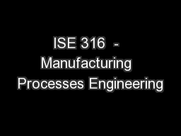 ISE 316  -  Manufacturing  Processes Engineering PowerPoint PPT Presentation