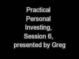Practical Personal Investing, Session 6, presented by Greg
