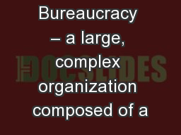 Bureaucracy – a large, complex organization composed of a