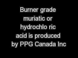 Burner grade muriatic or hydrochlo ric acid is produced by PPG Canada Inc
