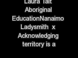 Laura Tait Aboriginal EducationNanaimo Ladysmith  x Acknowledging territory is a PDF document - DocSlides