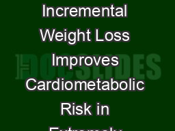 CLINICAL RESEARCH STUDY Incremental Weight Loss Improves Cardiometabolic Risk in Extremely Obese Adults William D