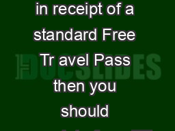 If you are not in receipt of a standard Free Tr avel Pass then you should complete form FT