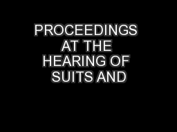 PROCEEDINGS AT THE HEARING OF SUITS AND