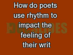 How do poets use rhythm to impact the feeling of their writ PowerPoint PPT Presentation