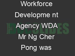 Mr Ng Cher Pong Chief Executive CE Singapore Workforce Developme nt Agency WDA Mr Ng Cher Pong was appointed Chief Executive of WD A on  November PowerPoint PPT Presentation