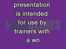 This presentation is intended for use by trainers with a wo