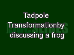 Tadpole Transformationby discussing a frog PowerPoint PPT Presentation