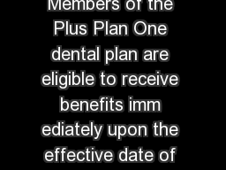 Plus Plan One Plus Plan One Highlights Members of the Plus Plan One dental plan are eligible to receive benefits imm ediately upon the effective date of coverage with  Two free cleanings once every PowerPoint PPT Presentation