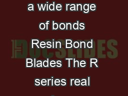 R SERIES Realizes highgrade cutting of various hard brittle materials with a wide range of bonds Resin Bond Blades The R series real izes highgrade processing of hard brittle materials such as glass