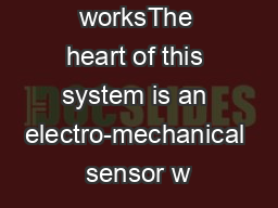 How it worksThe heart of this system is an electro-mechanical sensor w