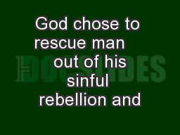 God chose to rescue man     out of his sinful rebellion and