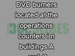 There are two DVD burners located at the operations counters i n buildings A and C