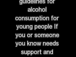 Alcohol and your kids A guide for parents and carers New guidelines for alcohol consumption for young people If you or someone you know needs support and treatment to reduce your alcohol intake you s