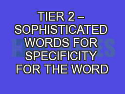 TIER 2 – SOPHISTICATED WORDS FOR SPECIFICITY FOR THE WORD