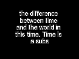 the difference between time and the world in this time. Time is a subs